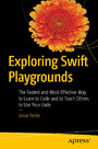 Exploring Swift Playgrounds - The Fastest and Most Effective Way to Learn to Code and to Teach Others to Use Your Code
